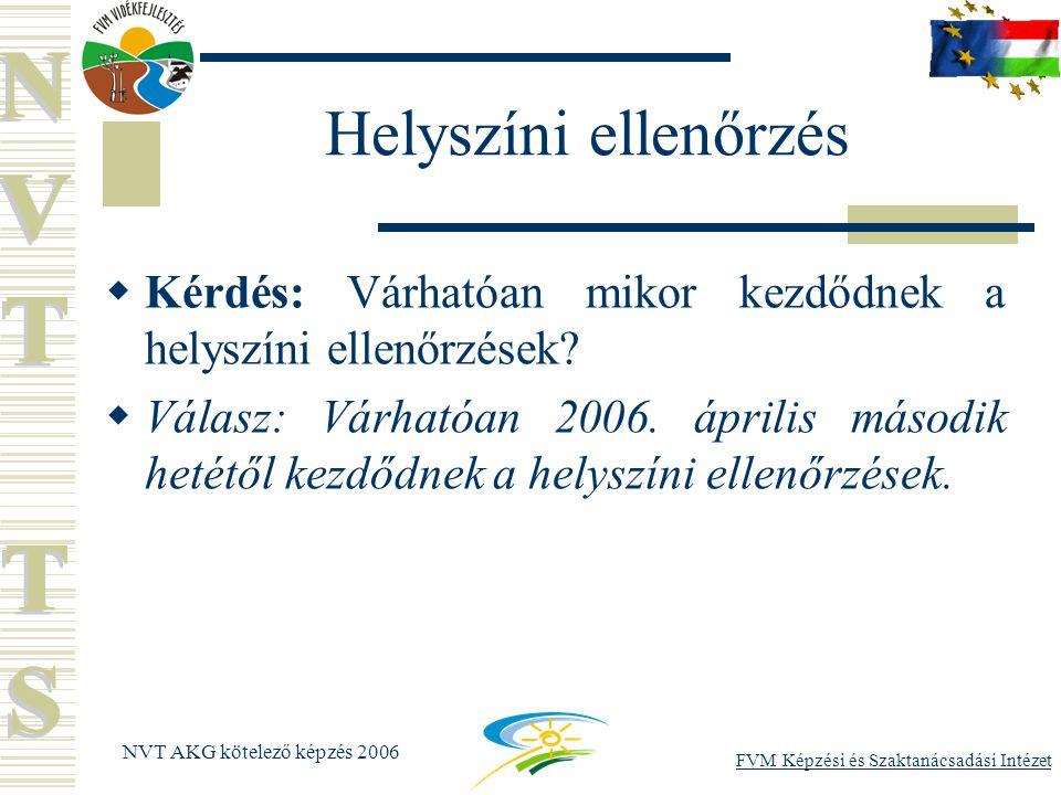 FVM Képzési és Szaktanácsadási Intézet NVT AKG kötelező képzés 2006 Helyszíni ellenőrzés  Kérdés: Várhatóan mikor kezdődnek a helyszíni ellenőrzések.
