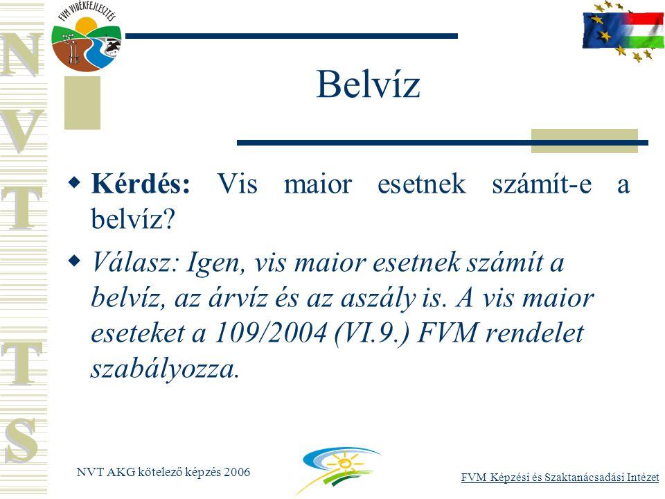 FVM Képzési és Szaktanácsadási Intézet NVT AKG kötelező képzés 2006 Belvíz  Kérdés: Vis maior esetnek számít-e a belvíz.