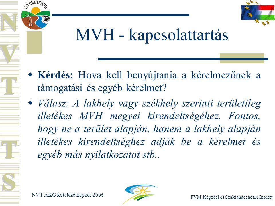 FVM Képzési és Szaktanácsadási Intézet NVT AKG kötelező képzés 2006 MVH - kapcsolattartás  Kérdés: Hova kell benyújtania a kérelmezőnek a támogatási és egyéb kérelmet.