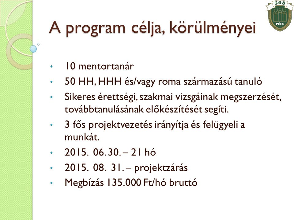 A program célja, körülményei • 10 mentortanár • 50 HH, HHH és/vagy roma származású tanuló • Sikeres érettségi, szakmai vizsgáinak megszerzését, továbbtanulásának előkészítését segíti.
