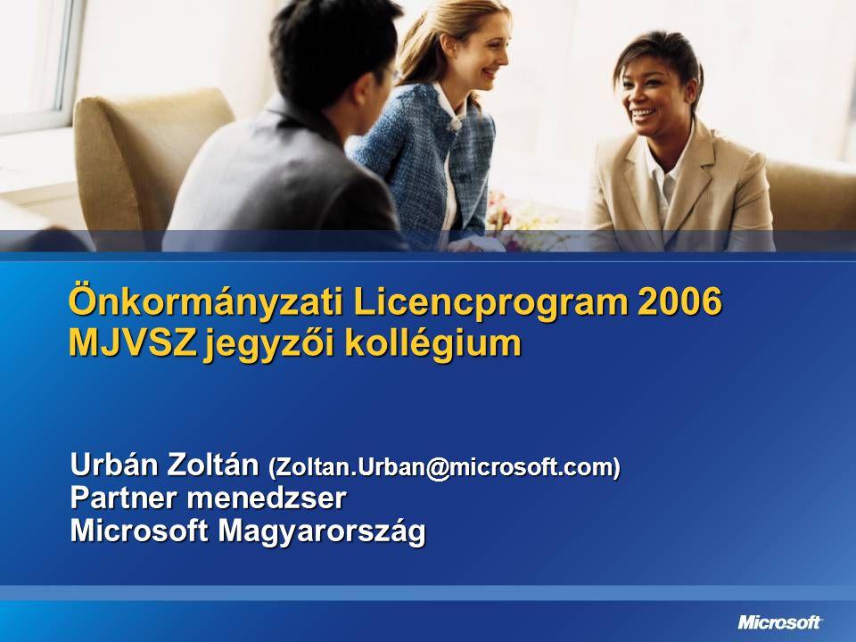 Önkormányzati Licencprogram 2006 MJVSZ jegyzői kollégium Urbán Zoltán (Zoltan.Urban@microsoft.com) Partner menedzser Microsoft Magyarország