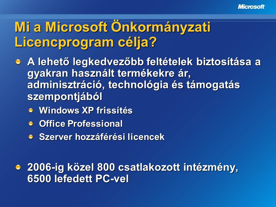Mi a Microsoft Önkormányzati Licencprogram célja? A lehető legkedvezőbb feltételek biztosítása a gyakran használt termékekre ár, adminisztráció, techn