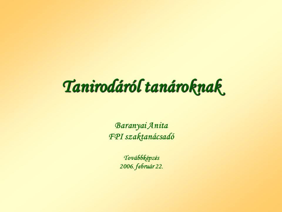 Tanirodáról tanároknak Baranyai Anita FPI szaktanácsadó Továbbképzés 2006. február 22.