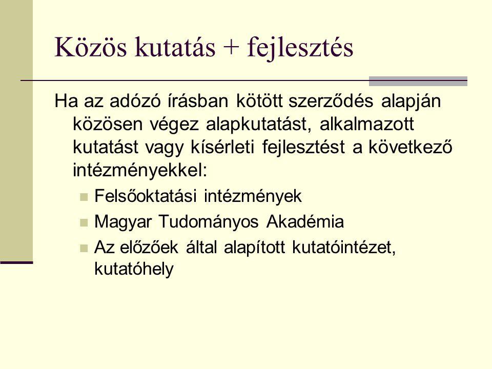Közös kutatás + fejlesztés Ha az adózó írásban kötött szerződés alapján közösen végez alapkutatást, alkalmazott kutatást vagy kísérleti fejlesztést a következő intézményekkel:  Felsőoktatási intézmények  Magyar Tudományos Akadémia  Az előzőek által alapított kutatóintézet, kutatóhely