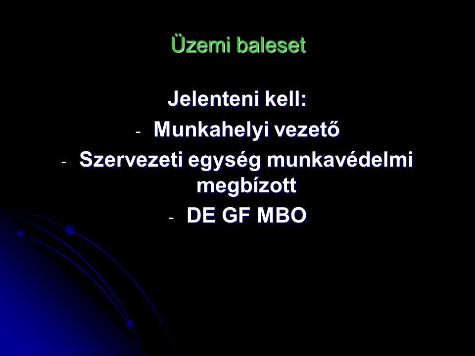 Üzemi baleset Jelenteni kell: - Munkahelyi vezető - Szervezeti egység munkavédelmi megbízott - DE GF MBO
