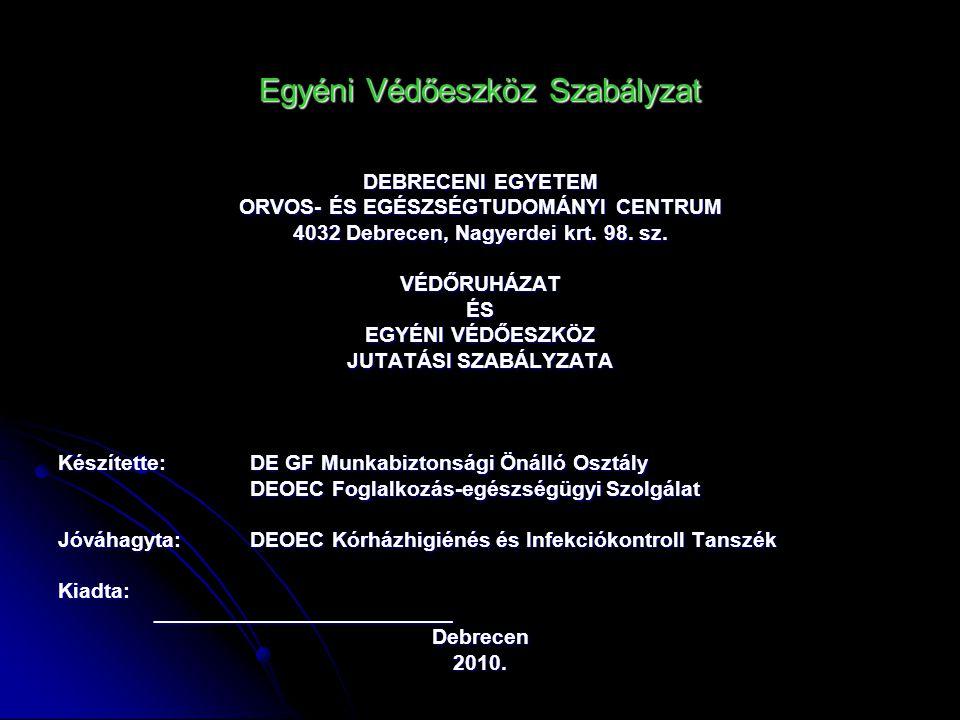 Egyéni Védőeszköz Szabályzat DEBRECENI EGYETEM ORVOS- ÉS EGÉSZSÉGTUDOMÁNYI CENTRUM 4032 Debrecen, Nagyerdei krt. 98. sz. VÉDŐRUHÁZATÉS EGYÉNI VÉDŐESZK