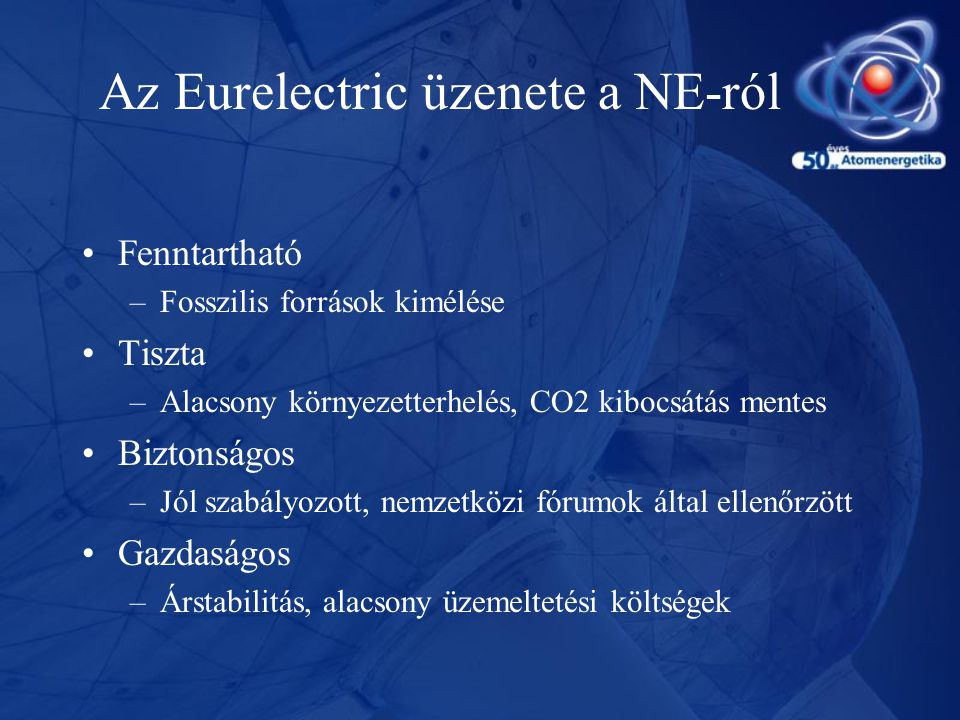 Az Eurelectric üzenete a NE-ról •Fenntartható –Fosszilis források kimélése •Tiszta –Alacsony környezetterhelés, CO2 kibocsátás mentes •Biztonságos –Jó