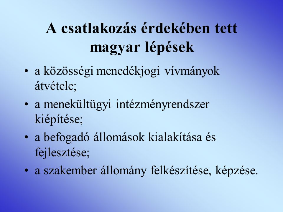 A csatlakozás érdekében tett magyar lépések •a közösségi menedékjogi vívmányok átvétele; •a menekültügyi intézményrendszer kiépítése; •a befogadó állomások kialakítása és fejlesztése; •a szakember állomány felkészítése, képzése.