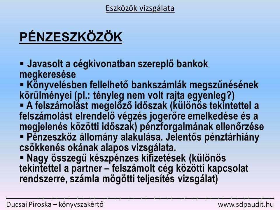 _______________________________________________________________ Ducsai Piroska – könyvszakértő www.sdpaudit.hu PÉNZESZKÖZÖK  Javasolt a cégkivonatban szereplő bankok megkeresése  Könyvelésben fellelhető bankszámlák megszűnésének körülményei (pl.: tényleg nem volt rajta egyenleg?)  A felszámolást megelőző időszak (különös tekintettel a felszámolást elrendelő végzés jogerőre emelkedése és a megjelenés közötti időszak) pénzforgalmának ellenőrzése  Pénzeszköz állomány alakulása.