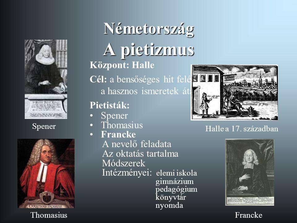 Németország A pietizmus Központ: Halle Cél: a bensőséges hit felélesztése, a hasznos ismeretek átadása Pietisták: •Spener •Thomasius •Francke A nevelő