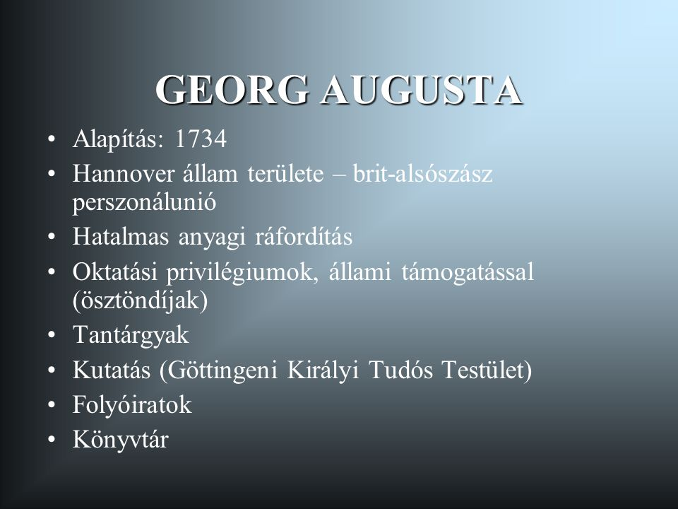 GEORG AUGUSTA •Alapítás: 1734 •Hannover állam területe – brit-alsószász perszonálunió •Hatalmas anyagi ráfordítás •Oktatási privilégiumok, állami támo