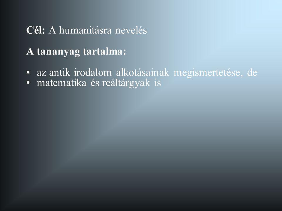 Cél: A humanitásra nevelés A tananyag tartalma: •az antik irodalom alkotásainak megismertetése, de •matematika és reáltárgyak is