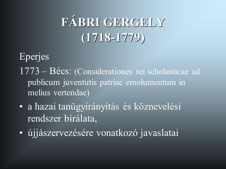 FÁBRI GERGELY (1718-1779) Eperjes 1773 – Bécs: (Considerationes rei scholasticae ad publicum juventutis patriae emolumentum in melius vertendae) •a ha