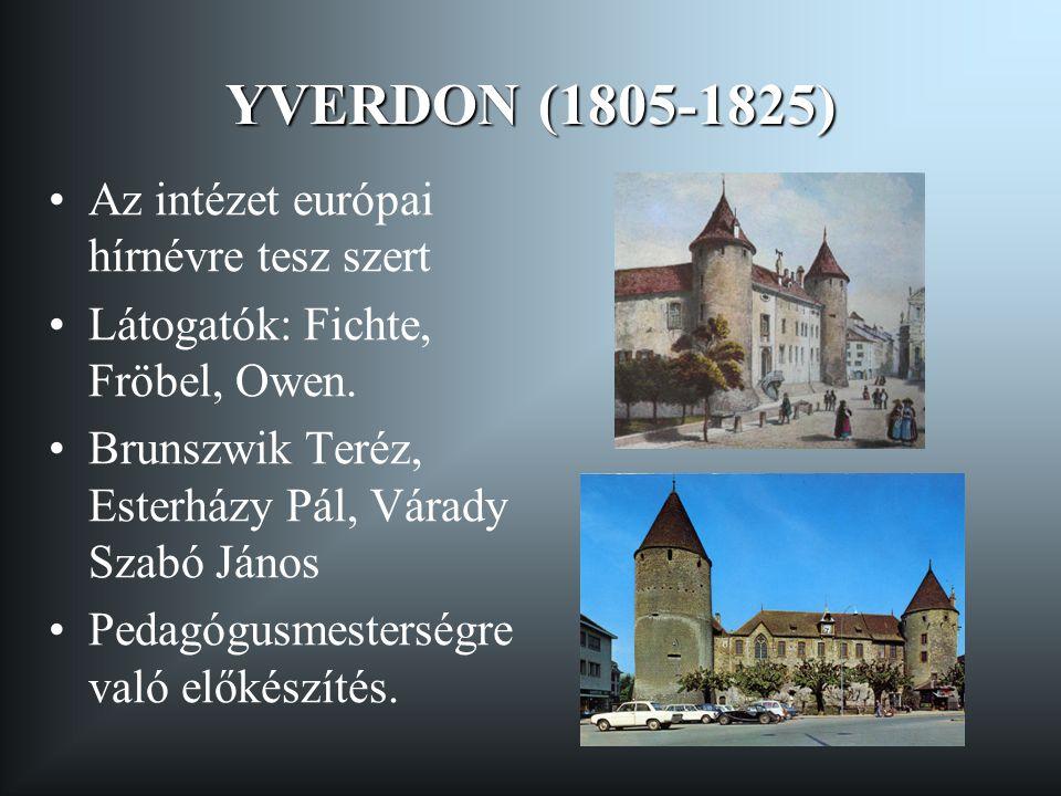 YVERDON (1805-1825) •Az intézet európai hírnévre tesz szert •Látogatók: Fichte, Fröbel, Owen. •Brunszwik Teréz, Esterházy Pál, Várady Szabó János •Ped