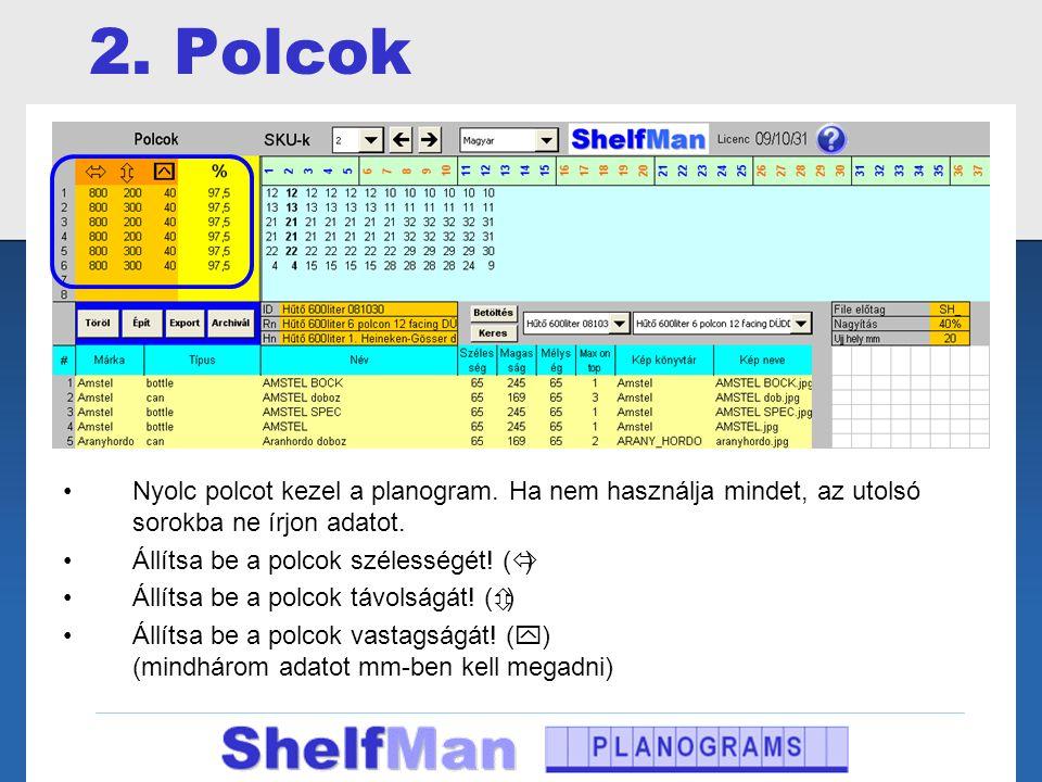 2. Polcok •Nyolc polcot kezel a planogram. Ha nem használja mindet, az utolsó sorokba ne írjon adatot. •Állítsa be a polcok szélességét! (  ) •Állíts