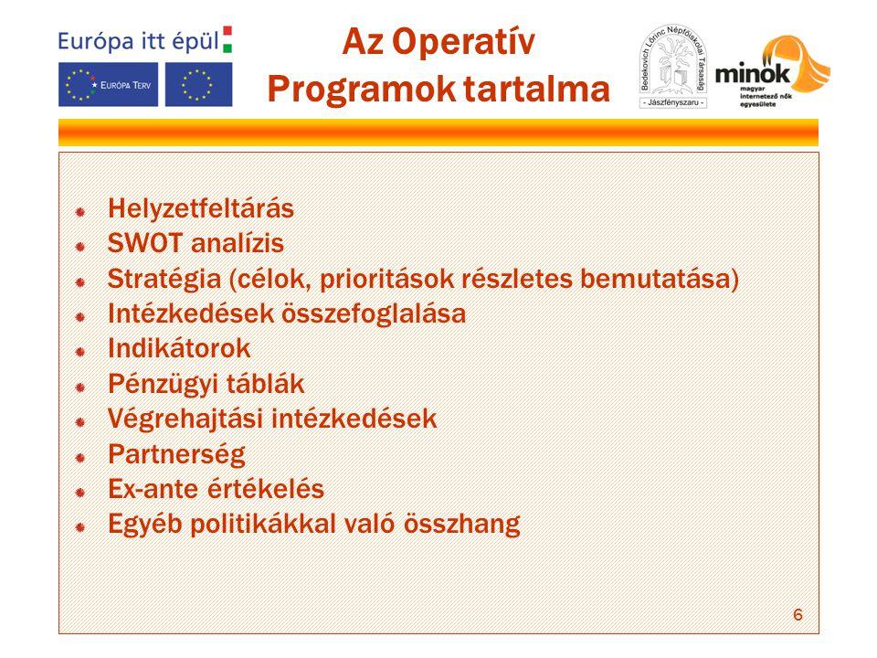 6 Az Operatív Programok tartalma Helyzetfeltárás SWOT analízis Stratégia (célok, prioritások részletes bemutatása) Intézkedések összefoglalása Indikátorok Pénzügyi táblák Végrehajtási intézkedések Partnerség Ex-ante értékelés Egyéb politikákkal való összhang
