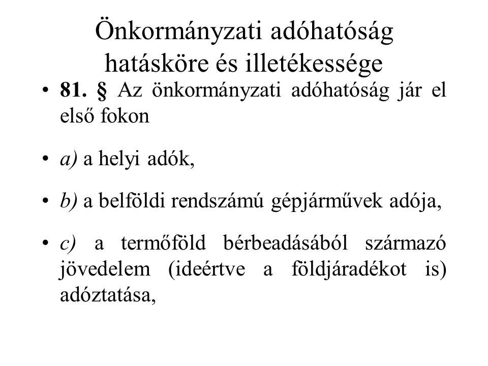 Önkormányzati adóhatóság hatásköre és illetékessége •81. § Az önkormányzati adóhatóság jár el első fokon •a) a helyi adók, •b) a belföldi rendszámú gé
