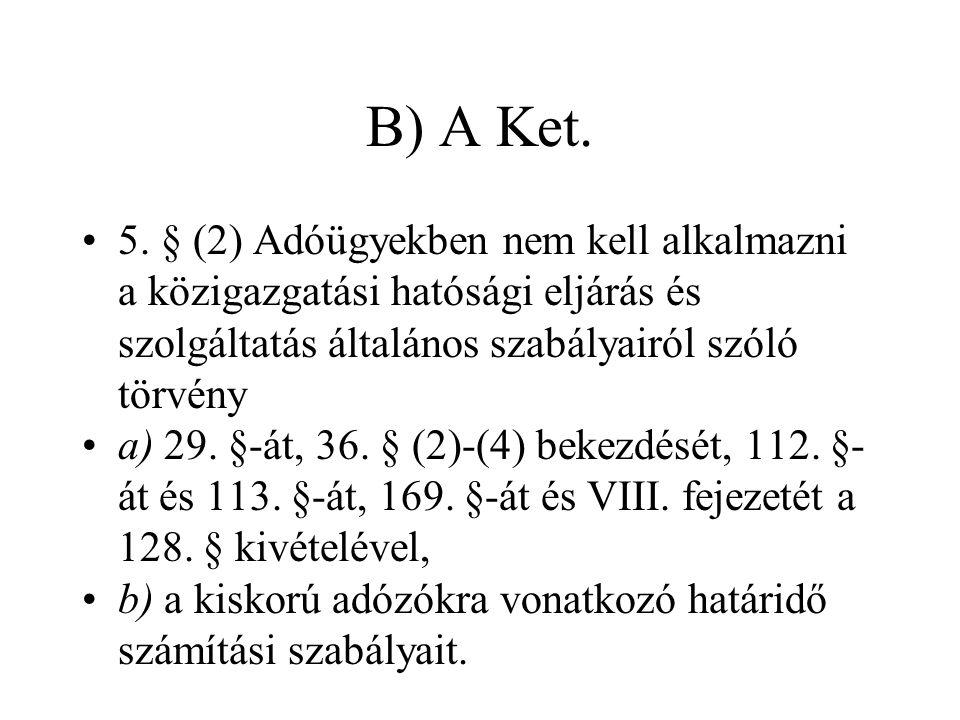 B) A Ket. •5. § (2) Adóügyekben nem kell alkalmazni a közigazgatási hatósági eljárás és szolgáltatás általános szabályairól szóló törvény •a) 29. §-át