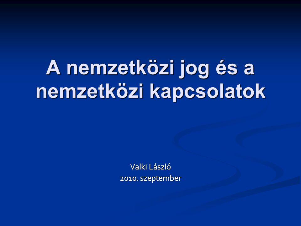 A nemzetközi jog és a nemzetközi kapcsolatok Valki László 2010. szeptember