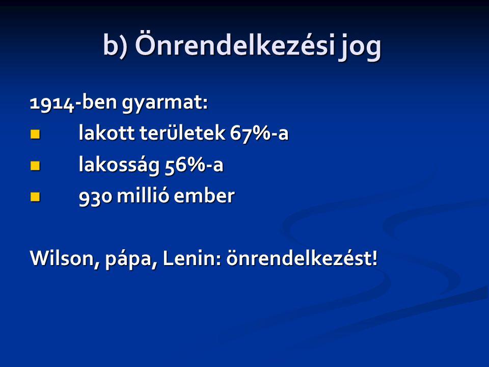 b) Önrendelkezési jog 1914-ben gyarmat:  lakott területek 67%-a  lakosság 56%-a  930 millió ember Wilson, pápa, Lenin: önrendelkezést!