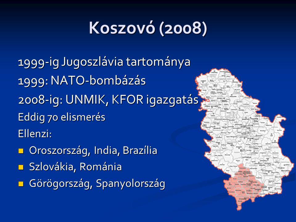 Koszovó (2008) 1999-ig Jugoszlávia tartománya 1999: NATO-bombázás 2008-ig: UNMIK, KFOR igazgatás Eddig 70 elismerés Ellenzi:  Oroszország, India, Brazília  Szlovákia, Románia  Görögország, Spanyolország