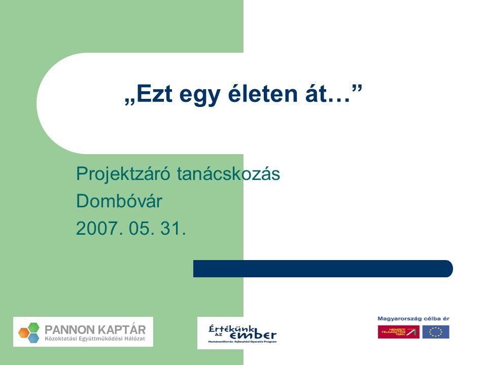 """""""Ezt egy életen át…"""" Projektzáró tanácskozás Dombóvár 2007. 05. 31."""