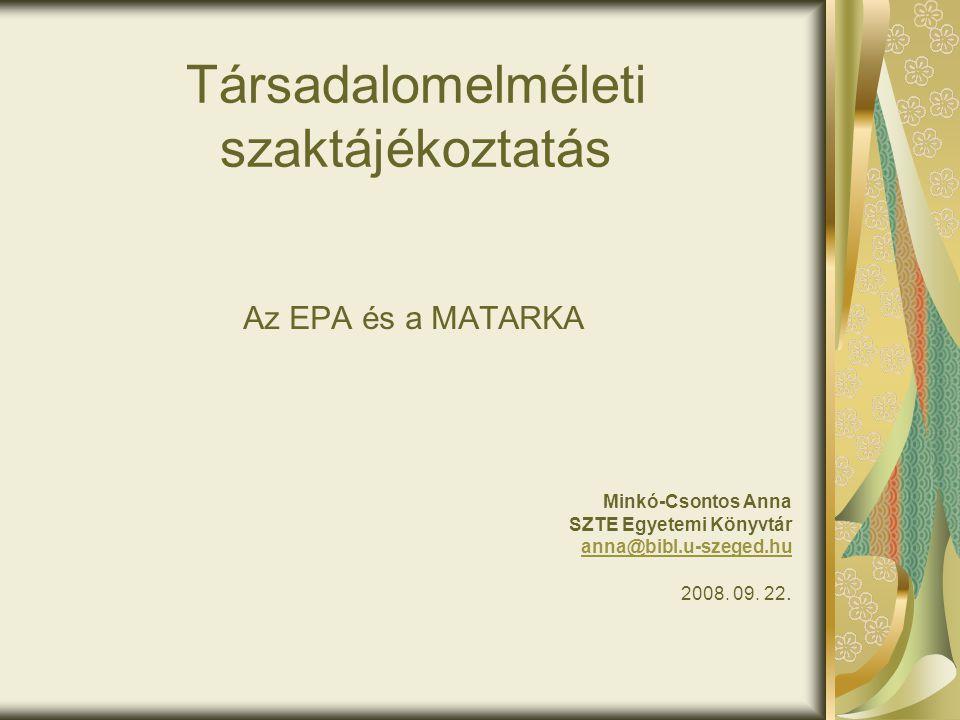 Társadalomelméleti szaktájékoztatás Az EPA és a MATARKA Minkó-Csontos Anna SZTE Egyetemi Könyvtár anna@bibl.u-szeged.hu 2008. 09. 22.