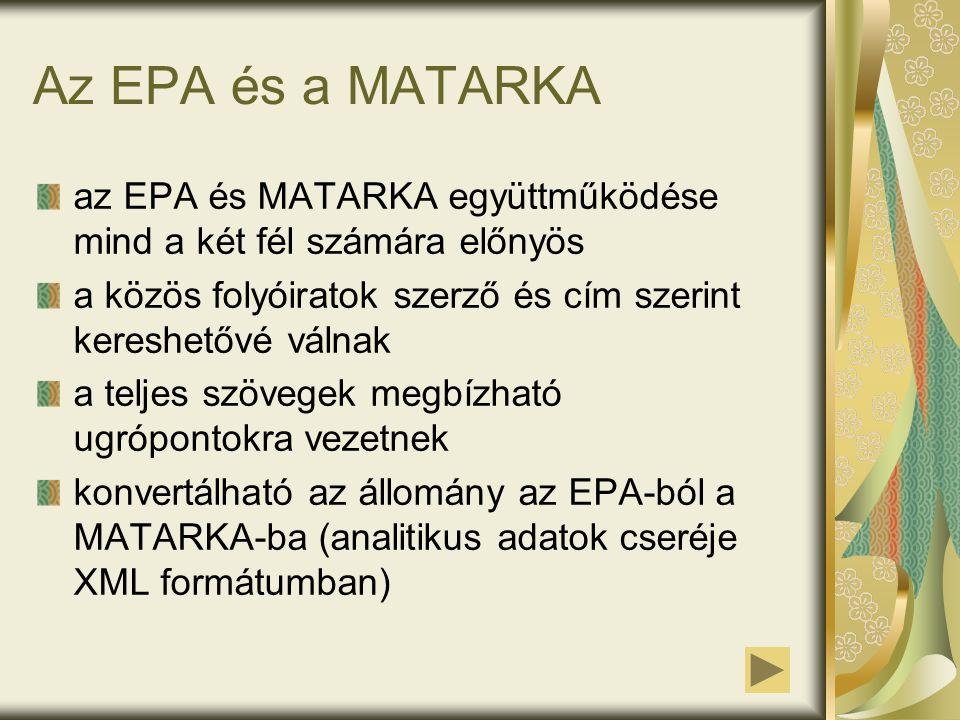 Az EPA és a MATARKA az EPA és MATARKA együttműködése mind a két fél számára előnyös a közös folyóiratok szerző és cím szerint kereshetővé válnak a teljes szövegek megbízható ugrópontokra vezetnek konvertálható az állomány az EPA-ból a MATARKA-ba (analitikus adatok cseréje XML formátumban)
