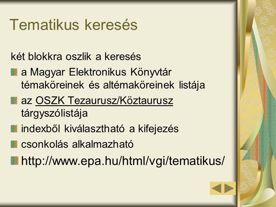 Tematikus keresés két blokkra oszlik a keresés a Magyar Elektronikus Könyvtár témaköreinek és altémaköreinek listája az OSZK Tezaurusz/Köztaurusz tárgyszólistája indexből kiválasztható a kifejezés csonkolás alkalmazható http://www.epa.hu/html/vgi/tematikus/
