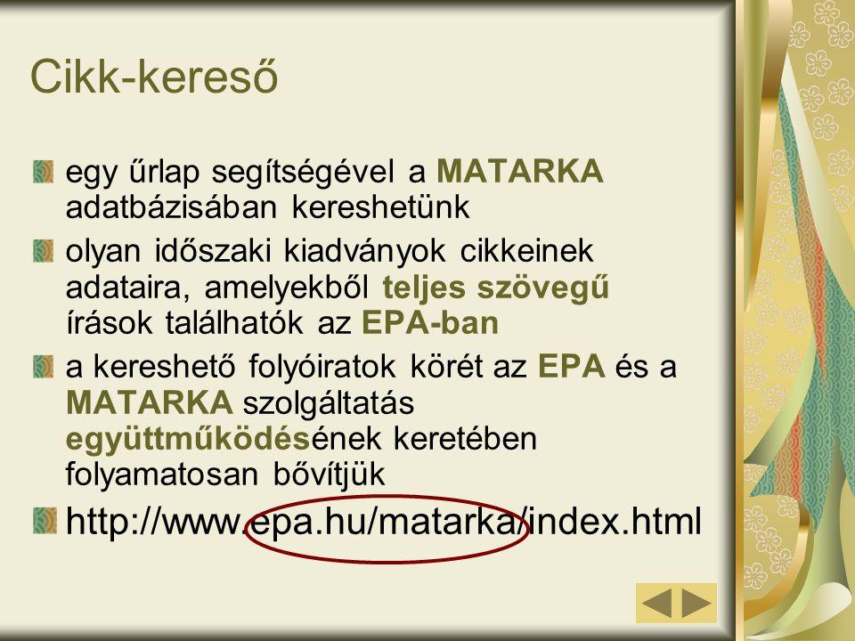 Cikk-kereső egy űrlap segítségével a MATARKA adatbázisában kereshetünk olyan időszaki kiadványok cikkeinek adataira, amelyekből teljes szövegű írások találhatók az EPA-ban a kereshető folyóiratok körét az EPA és a MATARKA szolgáltatás együttműködésének keretében folyamatosan bővítjük http://www.epa.hu/matarka/index.html