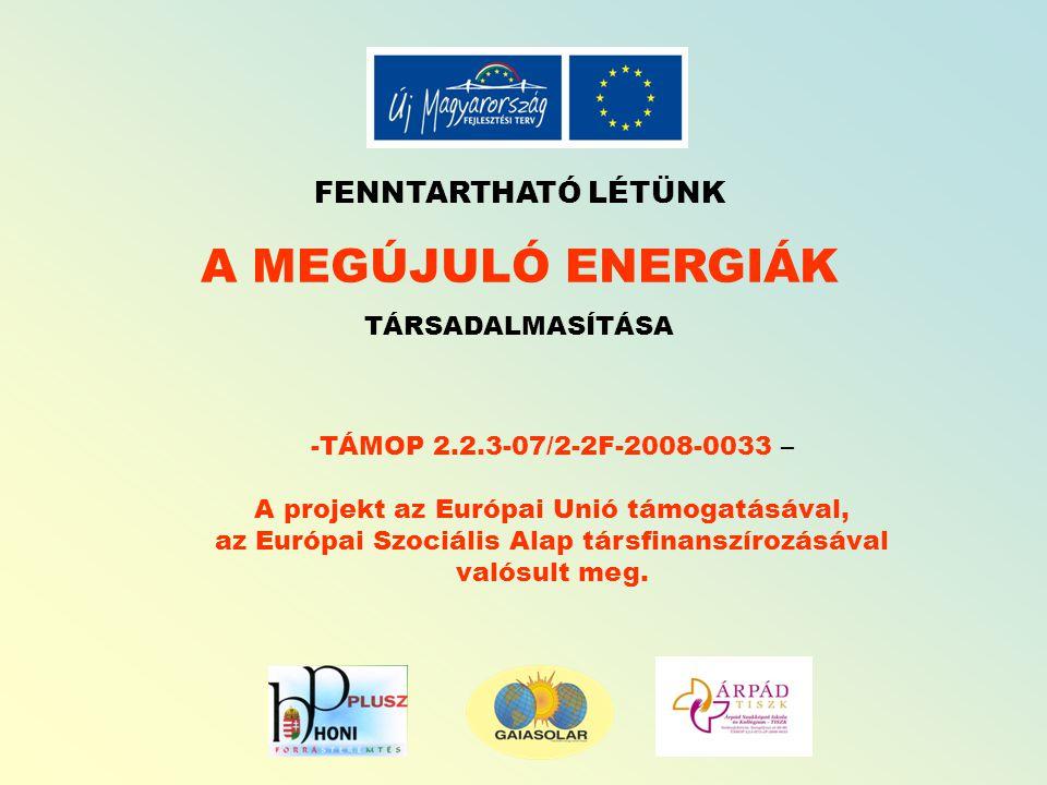 FENNTARTHATÓ LÉTÜNK A MEGÚJULÓ ENERGIÁK TÁRSADALMASÍTÁSA -TÁMOP 2.2.3-07/2-2F-2008-0033 – A projekt az Európai Unió támogatásával, az Európai Szociális Alap társfinanszírozásával valósult meg.