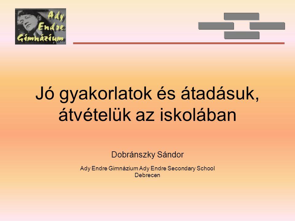 Jó gyakorlatok és átadásuk, átvételük az iskolában Dobránszky Sándor Ady Endre Gimnázium Ady Endre Secondary School Debrecen