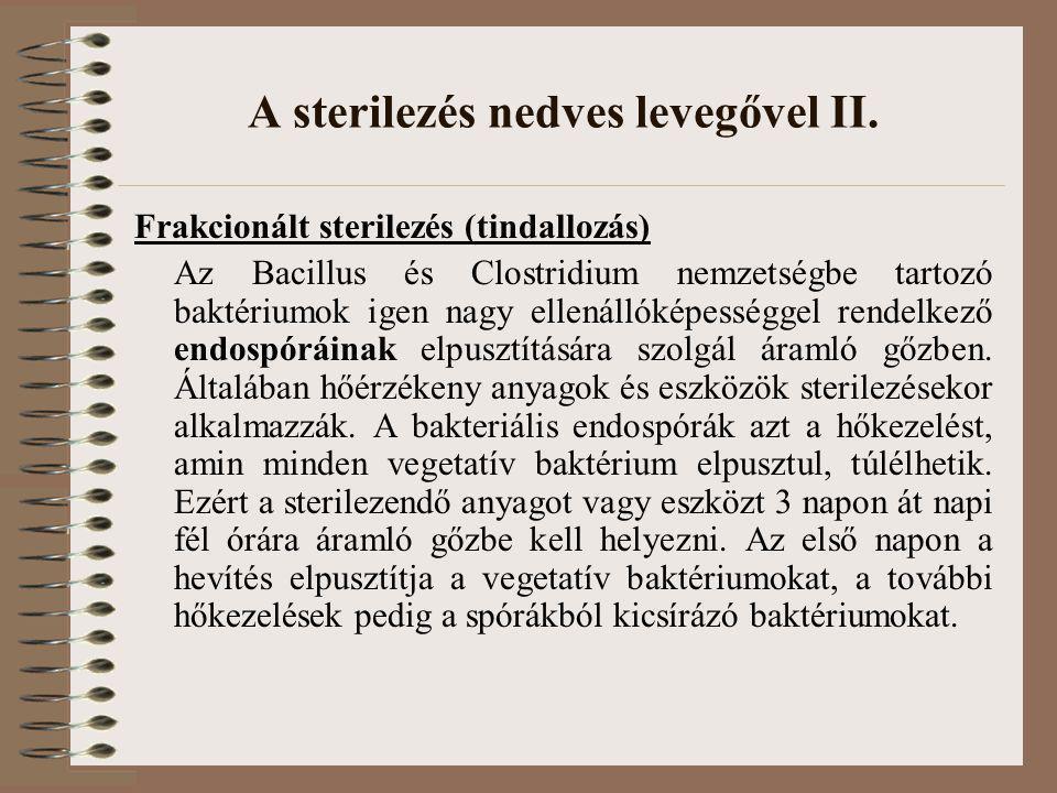 A sterilezés nedves levegővel II. Frakcionált sterilezés (tindallozás) Az Bacillus és Clostridium nemzetségbe tartozó baktériumok igen nagy ellenállók