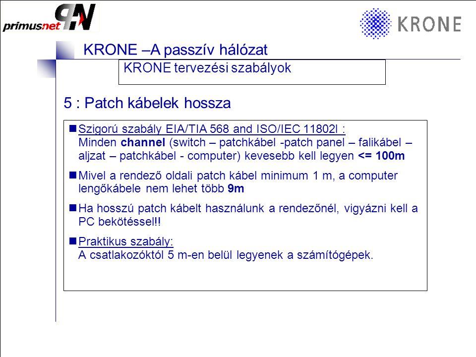KRONE 3/98 Folie 8 KRONE –A passzív hálózat 5 : Patch kábelek hossza  Szigorú szabály EIA/TIA 568 and ISO/IEC 11802l : Minden channel (switch – patchkábel -patch panel – falikábel – aljzat – patchkábel - computer) kevesebb kell legyen <= 100m  Mivel a rendező oldali patch kábel minimum 1 m, a computer lengőkábele nem lehet több 9m  Ha hosszú patch kábelt használunk a rendezőnél, vigyázni kell a PC bekötéssel!.