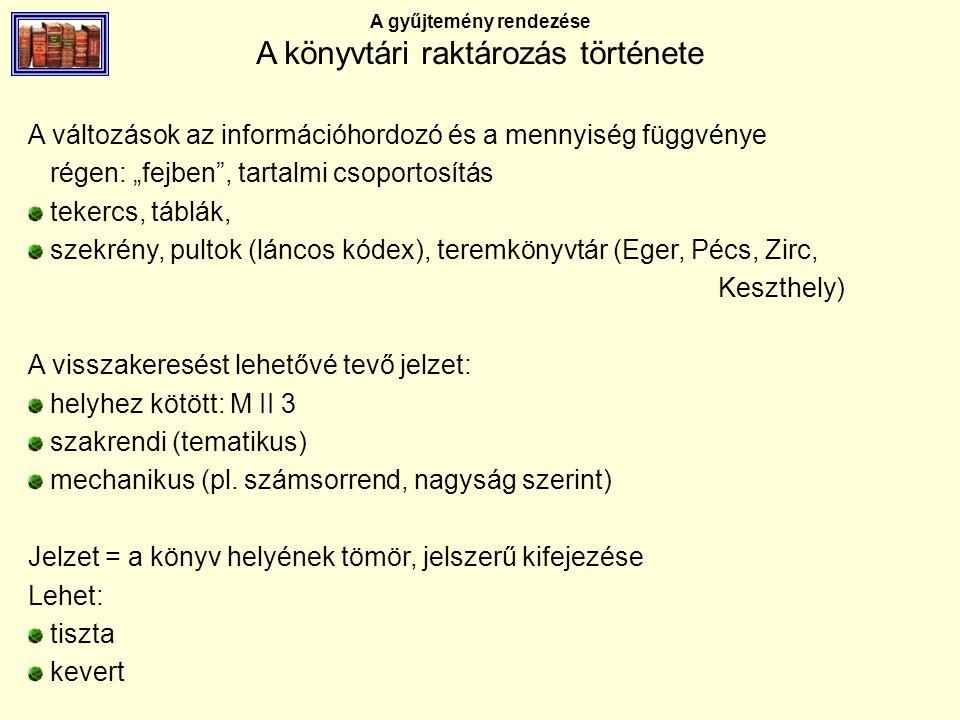 """A gyűjtemény rendezése A könyvtári raktározás története A változások az információhordozó és a mennyiség függvénye régen: """"fejben , tartalmi csoportosítás tekercs, táblák, szekrény, pultok (láncos kódex), teremkönyvtár (Eger, Pécs, Zirc, Keszthely) A visszakeresést lehetővé tevő jelzet: helyhez kötött: M II 3 szakrendi (tematikus) mechanikus (pl."""