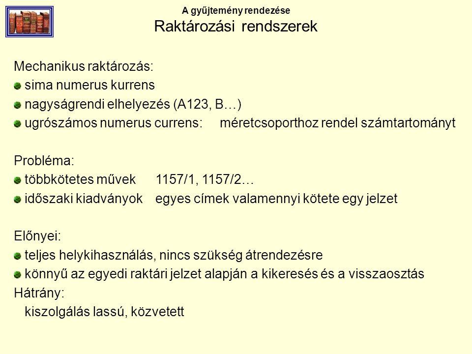 A gyűjtemény rendezése Raktározási rendszerek Mechanikus raktározás: sima numerus kurrens nagyságrendi elhelyezés (A123, B…) ugrószámos numerus currens: méretcsoporthoz rendel számtartományt Probléma: többkötetes művek1157/1, 1157/2… időszaki kiadványokegyes címek valamennyi kötete egy jelzet Előnyei: teljes helykihasználás, nincs szükség átrendezésre könnyű az egyedi raktári jelzet alapján a kikeresés és a visszaosztás Hátrány: kiszolgálás lassú, közvetett