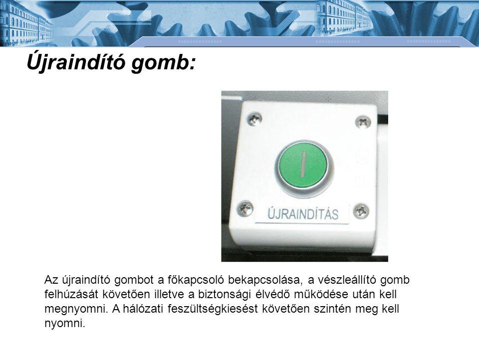 Újraindító gomb: Az újraindító gombot a főkapcsoló bekapcsolása, a vészleállító gomb felhúzását követően illetve a biztonsági élvédő működése után kel