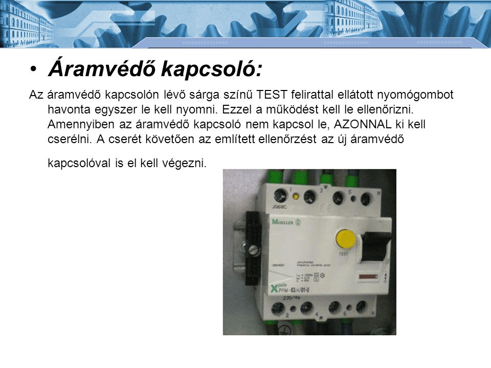 •Áramvédő kapcsoló: Az áramvédő kapcsolón lévő sárga színű TEST felirattal ellátott nyomógombot havonta egyszer le kell nyomni. Ezzel a működést kell