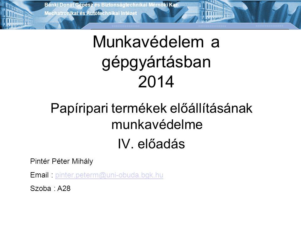 Munkavédelem a gépgyártásban 2014 Papíripari termékek előállításának munkavédelme IV. előadás Bánki Donát Gépész és Biztonságtechnikai Mérnöki Kar Mec