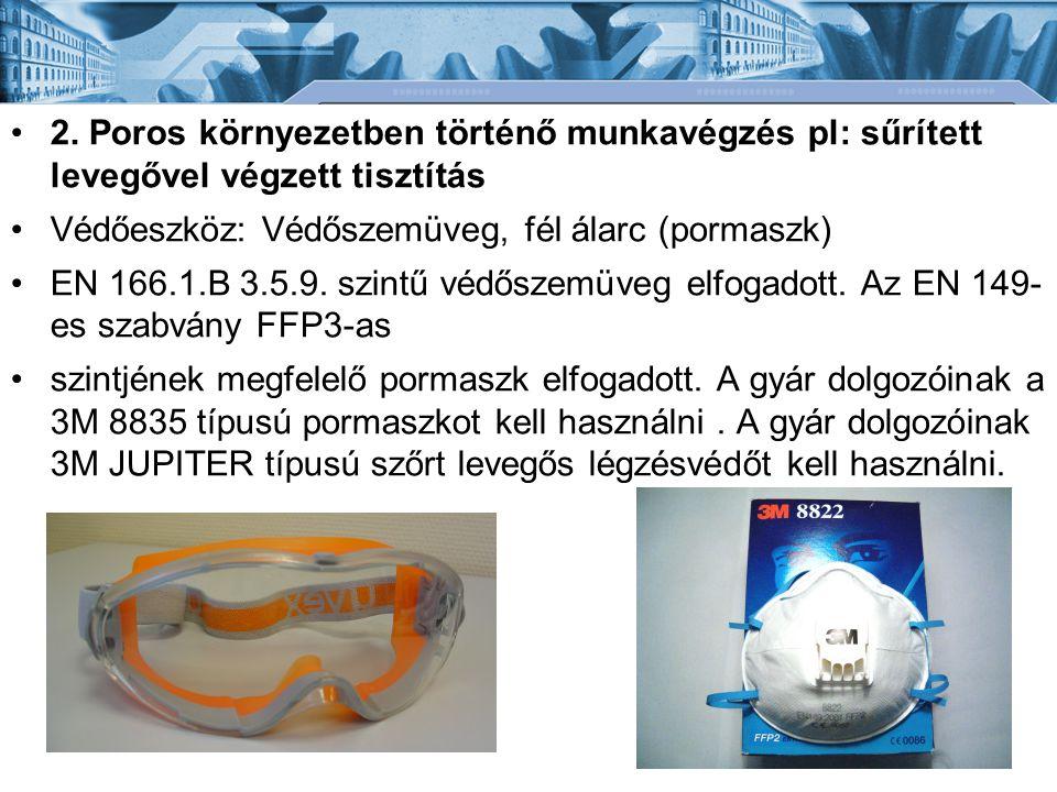 •2. Poros környezetben történő munkavégzés pl: sűrített levegővel végzett tisztítás •Védőeszköz: Védőszemüveg, fél álarc (pormaszk) •EN 166.1.B 3.5.9.