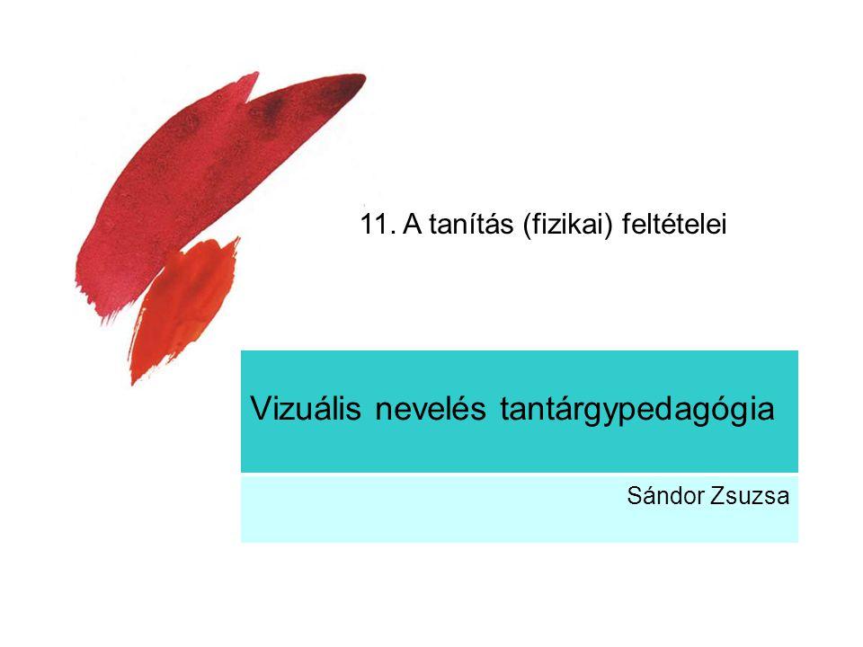Vizuális nevelés tantárgypedagógia Sándor Zsuzsa 11. A tanítás (fizikai) feltételei