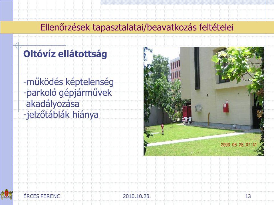 ÉRCES FERENC2010.10.28.13 Ellenőrzések tapasztalatai/beavatkozás feltételei Oltóvíz ellátottság -működés képtelenség -parkoló gépjárművek akadályozása