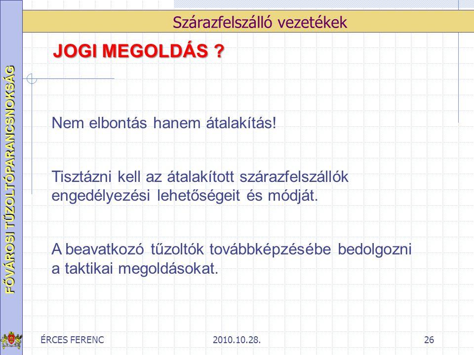 ÉRCES FERENC2010.10.28.26 FŐVÁROSI TŰZOLTÓPARANCSNOKSÁG Szárazfelszálló vezetékek JOGI MEGOLDÁS ? Nem elbontás hanem átalakítás! Tisztázni kell az áta