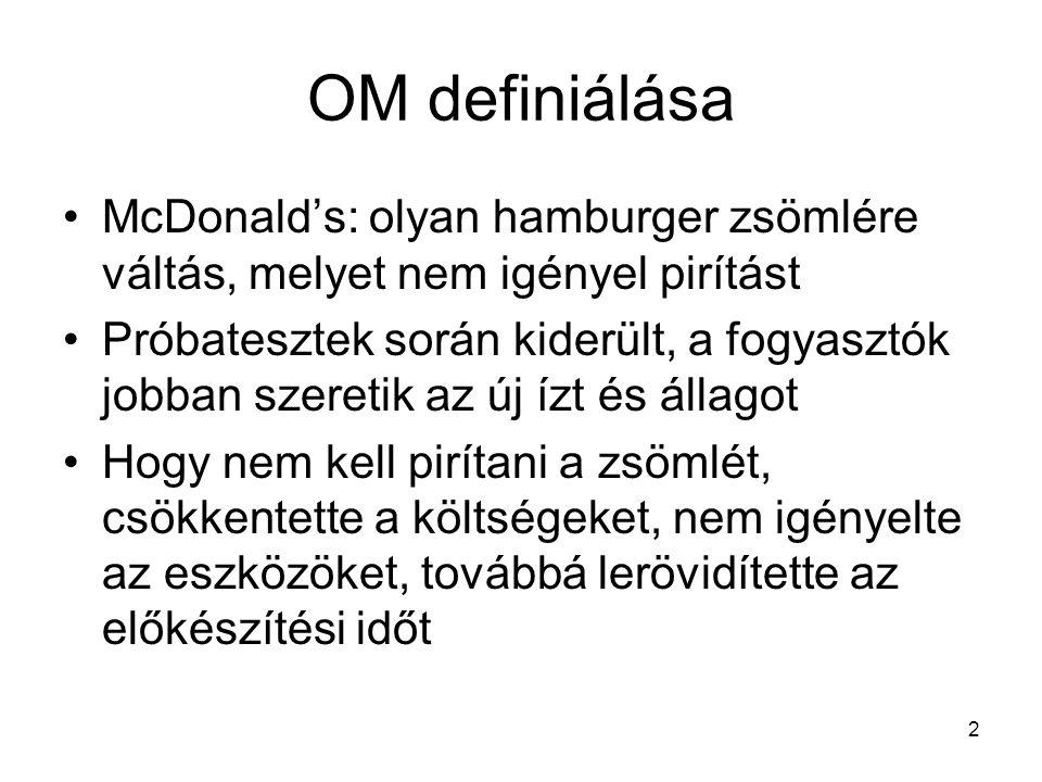 2 OM definiálása •McDonald's: olyan hamburger zsömlére váltás, melyet nem igényel pirítást •Próbatesztek során kiderült, a fogyasztók jobban szeretik az új ízt és állagot •Hogy nem kell pirítani a zsömlét, csökkentette a költségeket, nem igényelte az eszközöket, továbbá lerövidítette az előkészítési időt