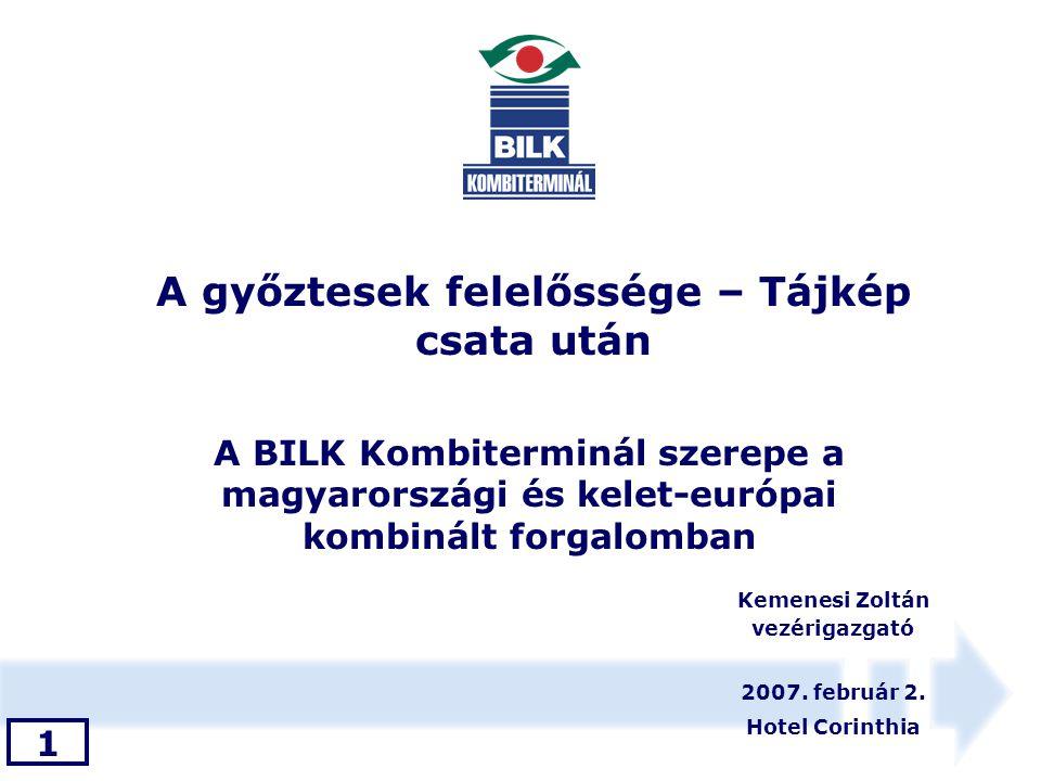 A BILK Kombiterminál szerepe a magyarországi és kelet-európai kombinált forgalomban 2007. február 2. Hotel Corinthia Kemenesi Zoltán vezérigazgató 1 A