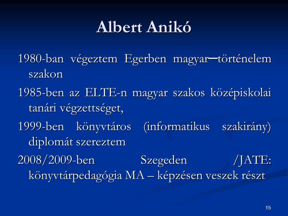 15 Albert Anikó 1980-ban végeztem Egerben magyar─történelem szakon 1985-ben az ELTE-n magyar szakos középiskolai tanári végzettséget, 1999-ben könyvtá