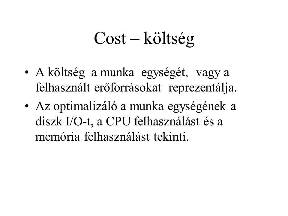 Cost – költség •A költség a munka egységét, vagy a felhasznált erőforrásokat reprezentálja. •Az optimalizáló a munka egységének a diszk I/O-t, a CPU f