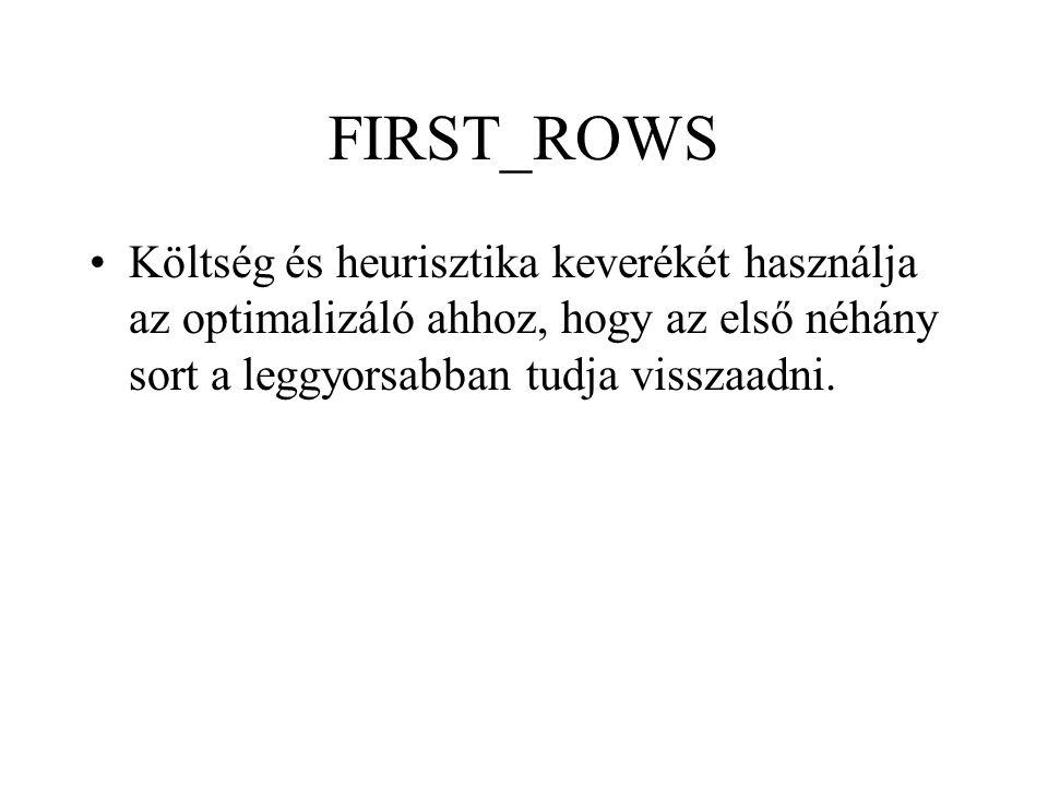 FIRST_ROWS •Költség és heurisztika keverékét használja az optimalizáló ahhoz, hogy az első néhány sort a leggyorsabban tudja visszaadni.