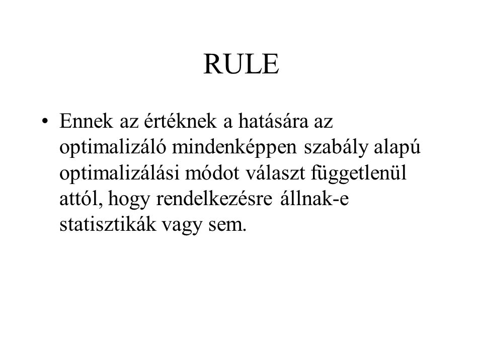 RULE •Ennek az értéknek a hatására az optimalizáló mindenképpen szabály alapú optimalizálási módot választ függetlenül attól, hogy rendelkezésre állnak-e statisztikák vagy sem.