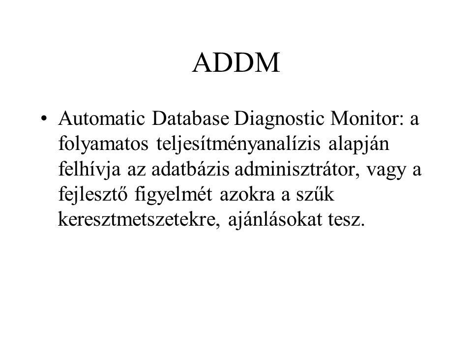ADDM •Automatic Database Diagnostic Monitor: a folyamatos teljesítményanalízis alapján felhívja az adatbázis adminisztrátor, vagy a fejlesztő figyelmét azokra a szűk keresztmetszetekre, ajánlásokat tesz.